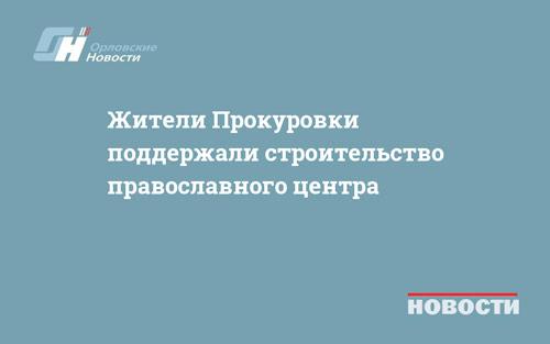Жители Прокуровки поддержали строительство православного центра
